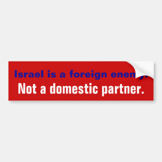 ISRAEL IS A FOREIGN ENEMY. NOT A DOMESTIC PARTNER. BUMPER STICKER
