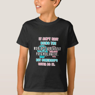 It Ain't Easy Being The World's Greatest Psycholog T-shirts