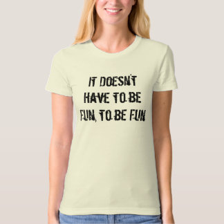 It Doesn't Have to be Fun, to be Fun T-Shirt