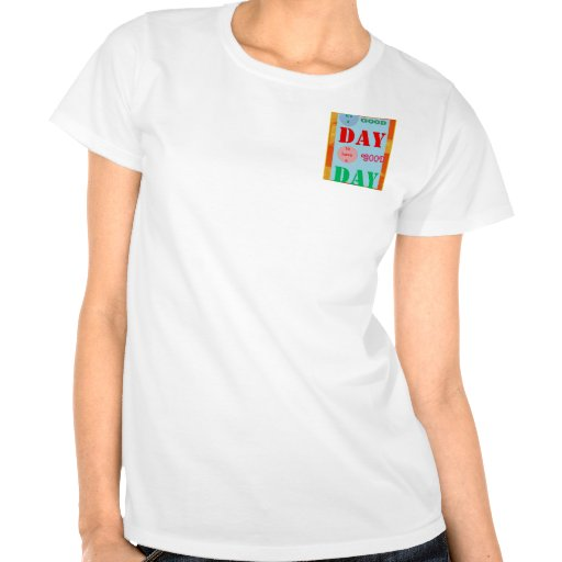 It is a GOOD DAY to have a Good Day WISDOM QUOTE Shirts