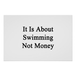 It Is About Swimming Not Money Print