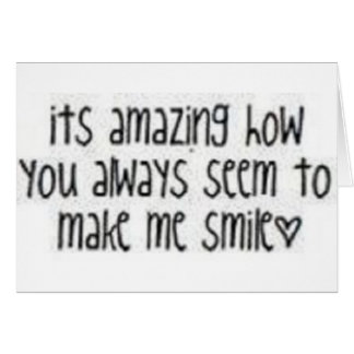 It is amazing how you always seem to make me smile greeting card