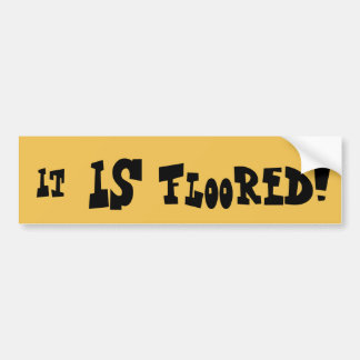 It IS floored! Bumper Sticker