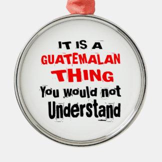 IT IS GUATEMALAN THING DESIGNS METAL ORNAMENT