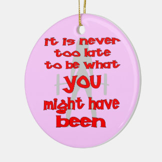 It Is Never Too Late To Be What You Might Have Ornament