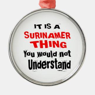 IT IS SURINAMER THING DESIGNS METAL ORNAMENT
