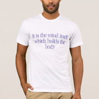 It is the mind itself which builds the body T-Shirt