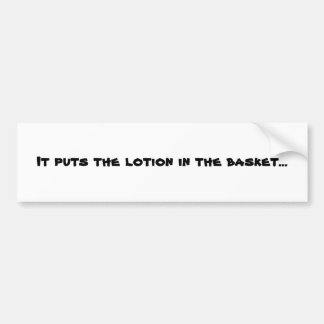 It puts the lotion in the basket... bumper sticker