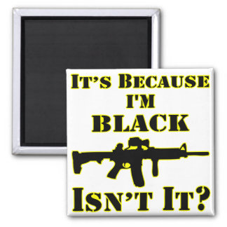It's Because I'm Black Isn't It Assault Rifle Magnet