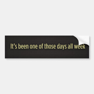 It's been one of those days all week, It's been... Bumper Sticker