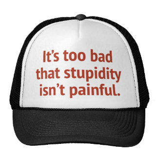 It's Too Bad That Stupidity Isn't Painful Cap