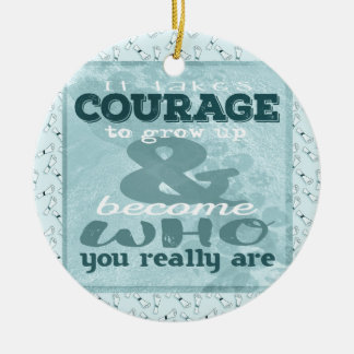 It Takes Courage to Grow up and Become Who You Rea Round Ceramic Decoration