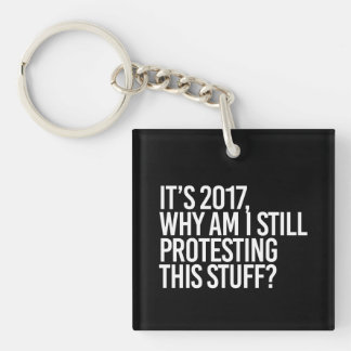 IT'S 2017 WHY AM I STILL PROTESTING THIS - - white Single-Sided Square Acrylic Key Ring