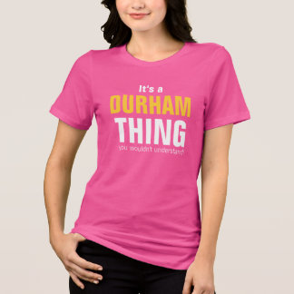 It's a Durham thing you wouldn't understand T-Shirt