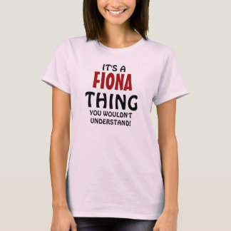 It's a Fiona thing you wouldn't understand T-Shirt