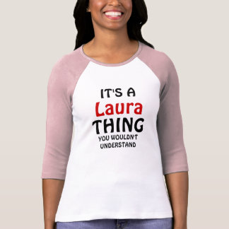 It's a Laura thing you wouldn't understand T Shirts