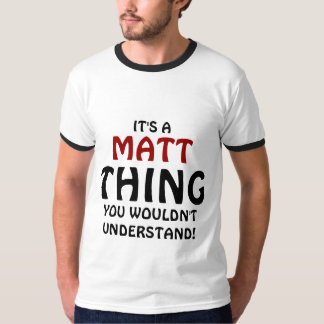 It's a Matt thing you wouldn't understand T-Shirt