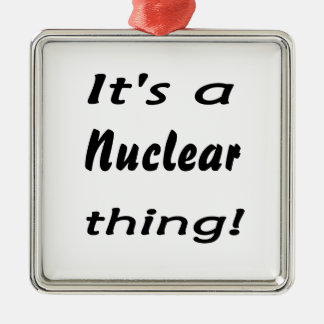 it's a nuclear thing metal ornament
