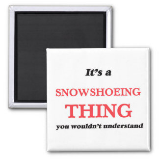It's a Snowshoeing thing, you wouldn't understand Magnet