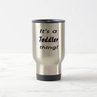 It's a toddler thing! stainless steel travel mug