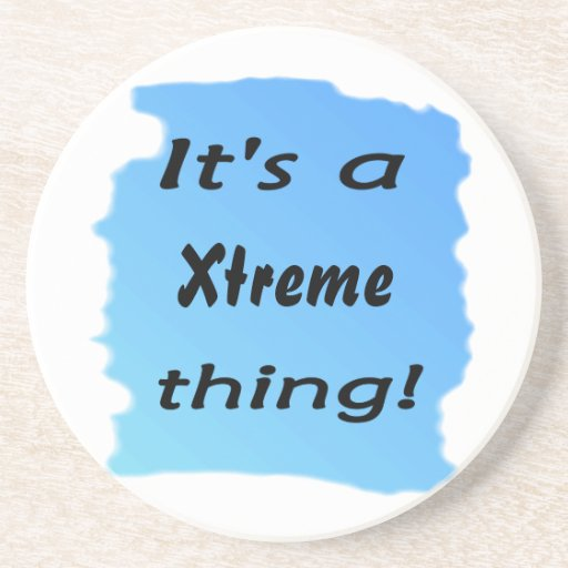 it's a Xtreme thing! Beverage Coasters