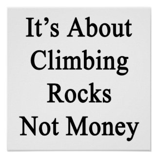 It's About Climbing Rocks Not Money Print
