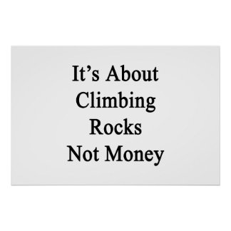 It's About Climbing Rocks Not Money Poster