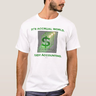 It's Accrual World.  Study Accounting. T-Shirt