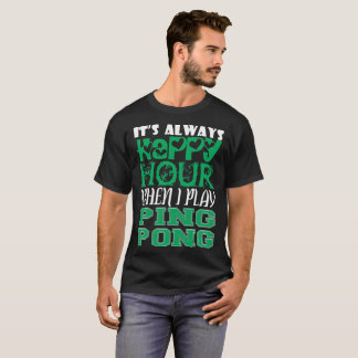 Its Always Happy Hour When I Play Ping Pong T-Shirt
