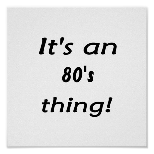 It's an 80's thing! Eighties eighty Posters