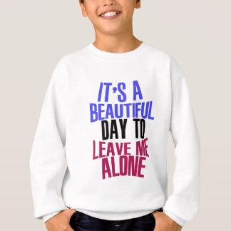 It's Beautiful day to leave me alone Sweatshirt