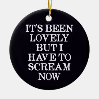 It's Been Lovely But I Have To Scream Now Ceramic Ornament