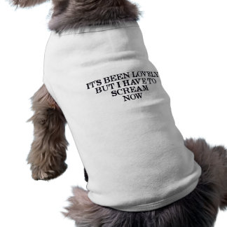 It's Been Lovely But I Have To Scream Now Doggie Tee Shirt