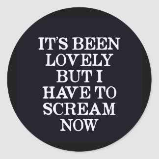 It's Been Lovely But I Have To Scream Now Round Sticker