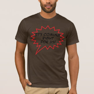 It's Coming right for us! T-Shirt