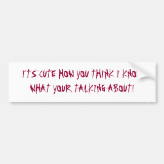 I'TS CUTE HOW YOU THINK I KNOW WHA... - Customized Bumper Sticker