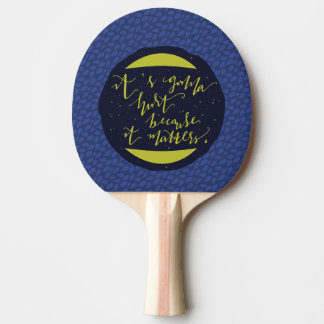 It's Gonna Hurt Because It Matters Ping Pong Paddle