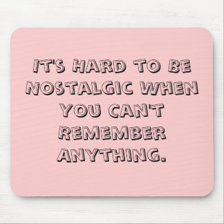 It's Hard to Be Nostalgic When You Can't Rememb... Mouse Mat