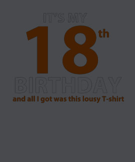 IT'S My 18th BIRTHDAY & ALL I Got WAS This LOUSY T T Shirts