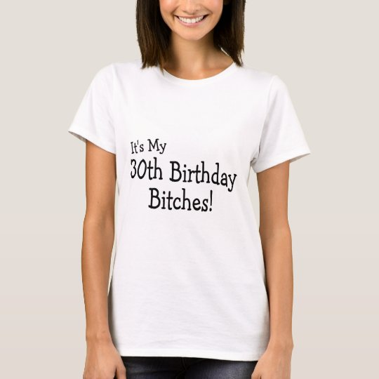 Its My 30th Birthday Bitches T-Shirt