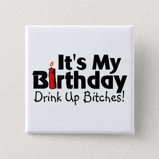 Its My Birthday Drink Up Bitches 15 Cm Square Badge