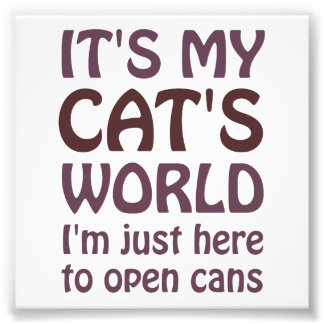 Its My Cats World - I Just Open Cans Photo Print