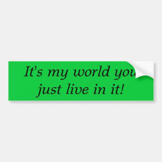 It's My World You Just Live In It, bumpersticker Bumper Sticker