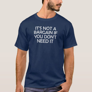 It's Not A Bargain If You Don't Need It T-Shirt