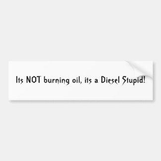 Its NOT burning oil, its a Diesel Stupid! Bumper Sticker