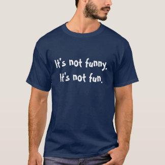 It's not funny.It's not fun. T-Shirt