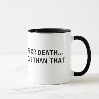 ITS NOT LIFE OR DEATH...ITS FAR MORE SERIOUS MUG