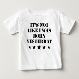 It's Not Like I Was Born Yesterday Baby T-Shirt