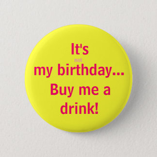 It's, not, my birthday..., Buy me a, drink! 6 Cm Round Badge