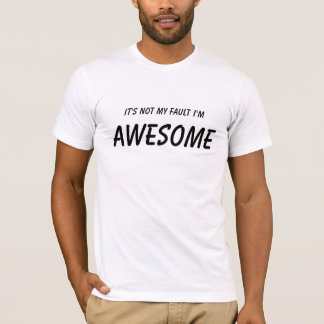 It's not my fault I'm, Awesome (white) T-Shirt